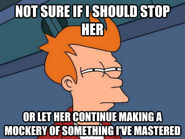 not sure if i should stop her or let her continue making a m - Futurama Fry