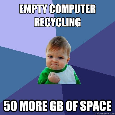 empty computer recycling 50 more gb of space - Success Kid