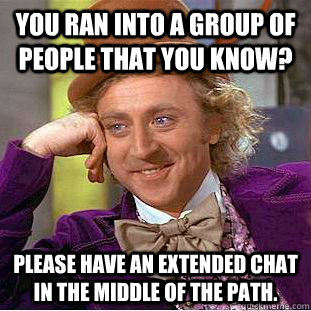 you ran into a group of people that you know please have an - Condescending Wonka
