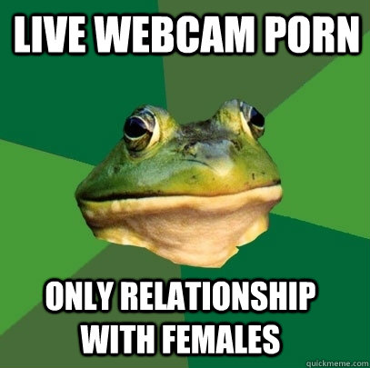 live webcam porn only relationship with females - Foul Bachelor Frog
