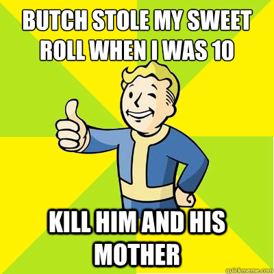 butch stole my sweet roll when i was 10 kill him and his mot - Fallout new vegas
