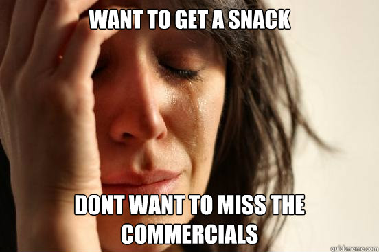 want to get a snack dont want to miss the commercials - First World Problems