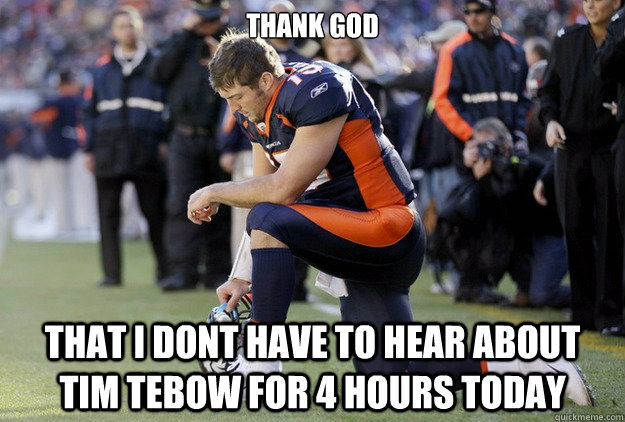 thank god that i dont have to hear about tim tebow for 4 hou - Tim Tebow Chant