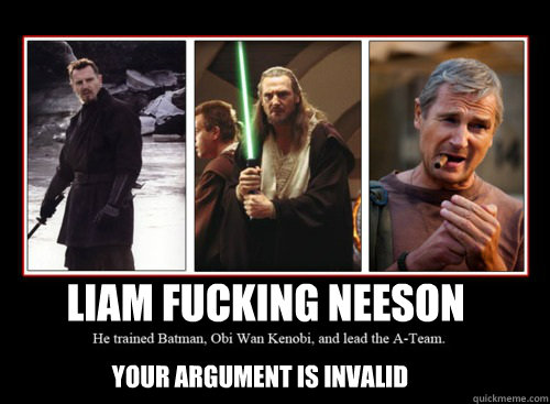liam fucking neeson your argument is invalid  - Liam Fucking Neeson
