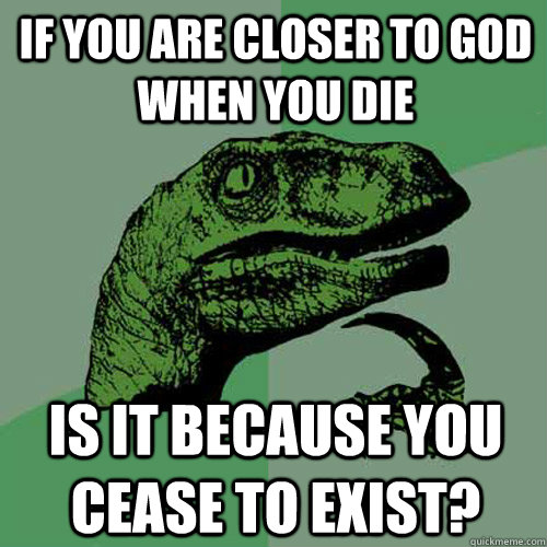 if you are closer to god when you die is it because you ceas - Philosoraptor