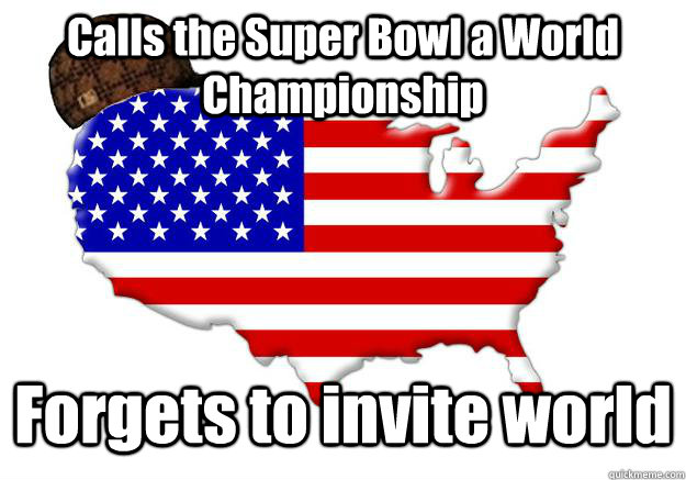 calls the super bowl a world championship forgets to invite  - Scumbag america