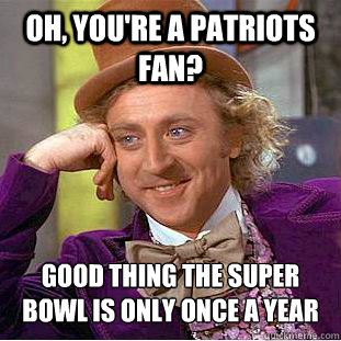 oh youre a patriots fan good thing the super bowl is only - Psychotic Willy Wonka