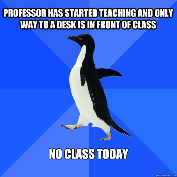 professor has started teaching and only way to a desk is in  - Socially Awkward Penguin