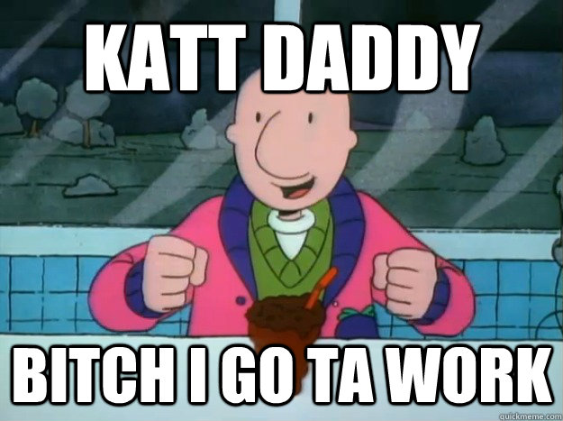 katt daddy bitch i go ta work - Success Doug