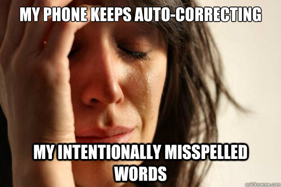 my phone keeps autocorrecting my intentionally misspelled w - First World Problems