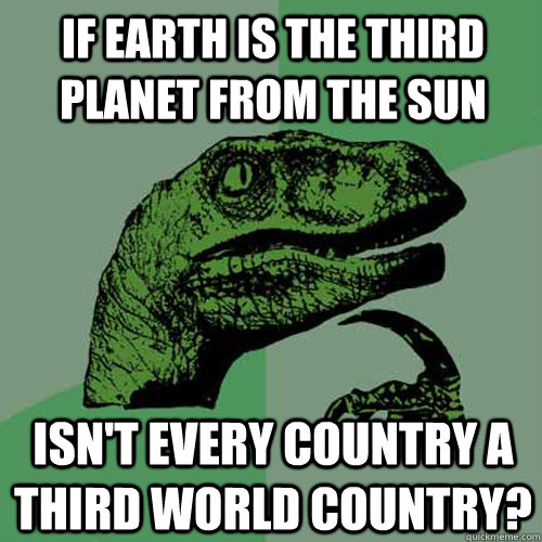 if earth is the third planet from the sun isnt every countr - Philosoraptor