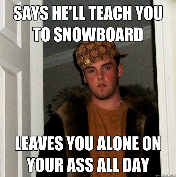 says hell teach you to snowboard leaves you alone on your a - Scumbag Steve