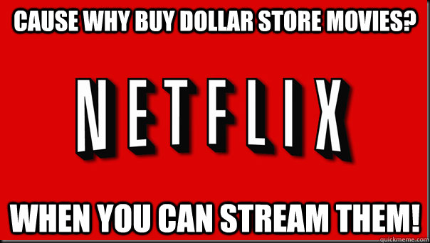 cause why buy dollar store movies when you can stream them -