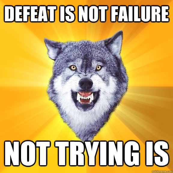 defeat is not failure not trying is - Courage Wolf