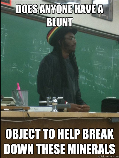 does anyone have a blunt object to help break down these min - Rasta Science Teacher