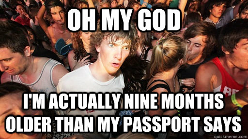 oh my god im actually nine months older than my passport sa - Sudden Clarity Clarence