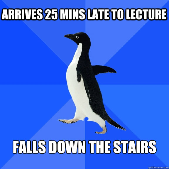 arrives 25 mins late to lecture falls down the stairs - Socially Awkward Penguin
