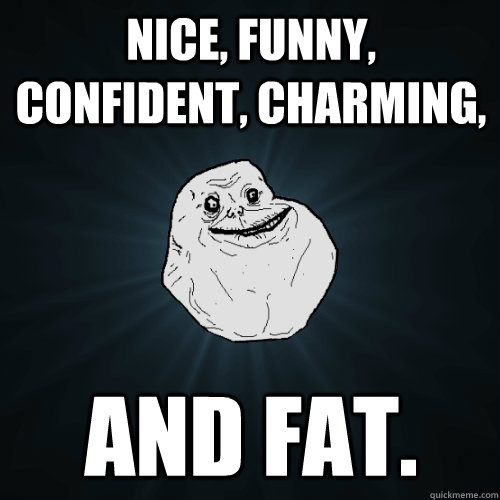 nice funny confident charming and fat - Forever Alone