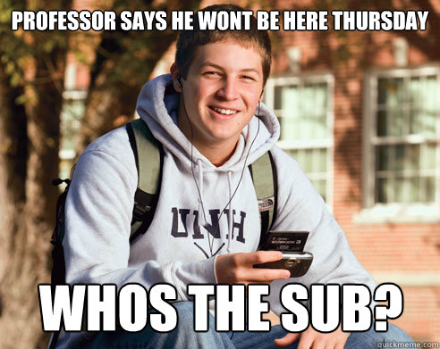 professor says he wont be here thursday whos the sub  - College Freshman