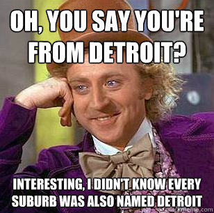 oh you say youre from detroit interesting i didnt know  - Condescending Wonka
