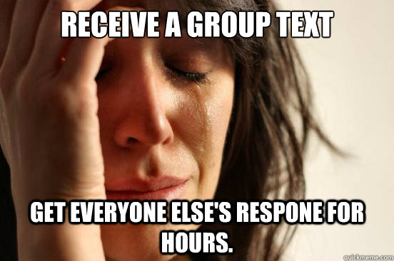 receive a group text get everyone elses respone for hours - First World Problems