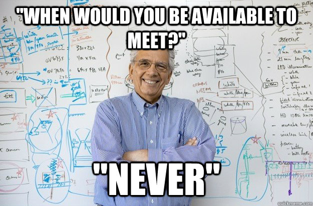 when would you be available to meet never - Engineering Professor