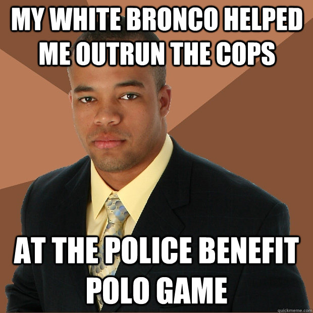 my white bronco helped me outrun the cops at the police bene - Successful Black Man