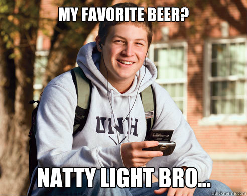 my favorite beer natty light bro - College Freshman