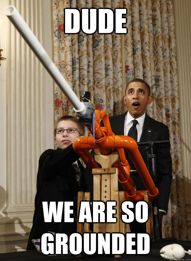 dude we are so grounded - OMG Obama