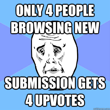 only 4 people browsing new submission gets 4 upvotes - Okay Guy