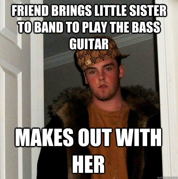 friend brings little sister to band to play the bass guitar  - Scumbag Steve