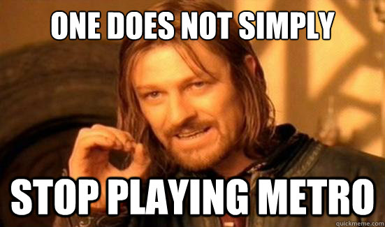 one does not simply stop playing metro - Boromir