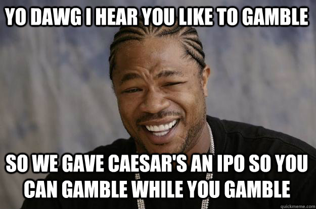 yo dawg i hear you like to gamble so we gave caesars an ipo - Xzibit meme