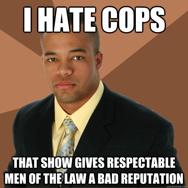 i hate cops that show gives respectable men of the law a bad - Successful Black Man