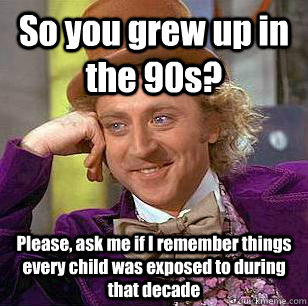 so you grew up in the 90s please ask me if i remember thin - Condescending Wonka