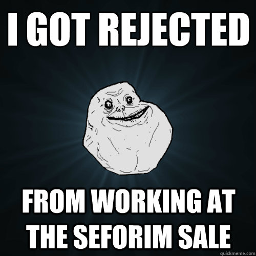 i got rejected from working at the seforim sale - Forever Alone