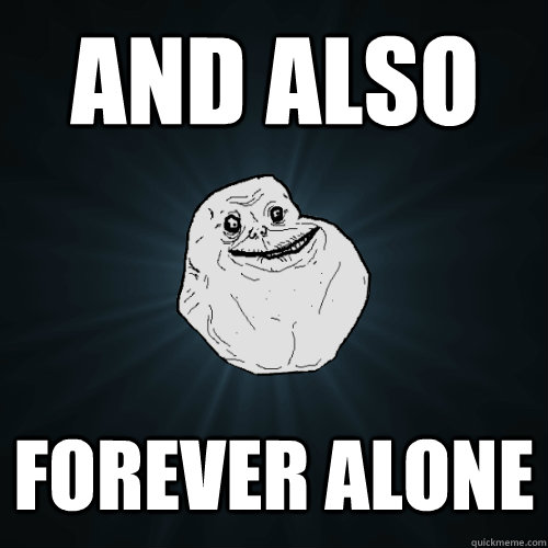 and also forever alone - Forever Alone