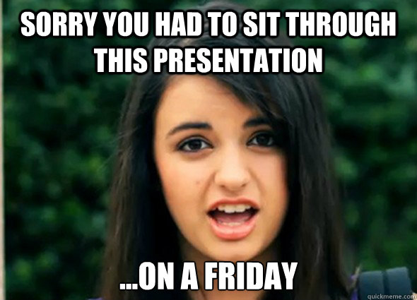 sorry you had to sit through this presentation on a frida - Rebecca Blackmeme