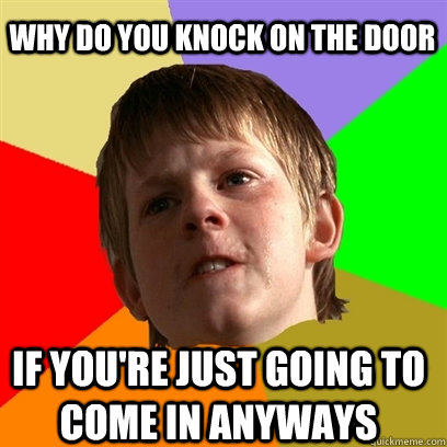 why do you knock on the door if youre just going to come in - Angry School Boy