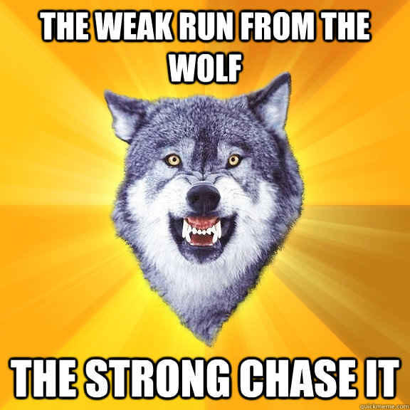 the weak run from the wolf the strong chase it - Courage Wolf