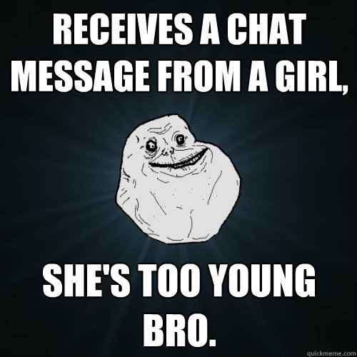 receives a chat message from a girl shes too young bro - Forever Alone