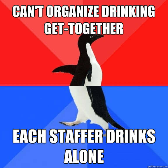 cant organize drinking gettogether each staffer drinks alo - Socially Awksome Penguin