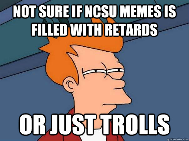 not sure if ncsu memes is filled with retards or just trolls - Futurama Fry