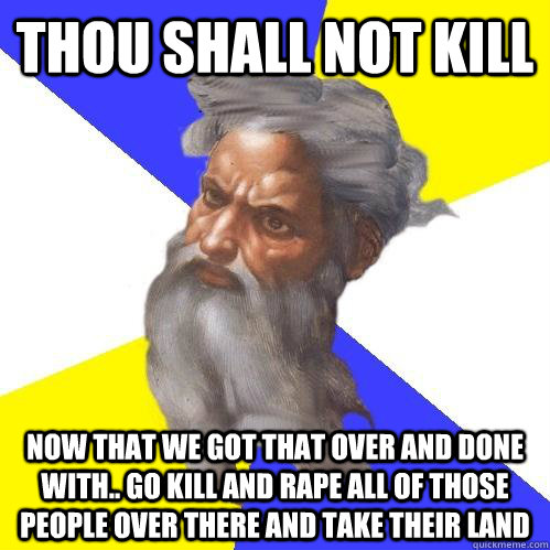 thou shall not kill now that we got that over and done with - Advice God