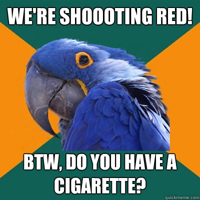 were shoooting red btw do you have a cigarette - Paranoid Parrot