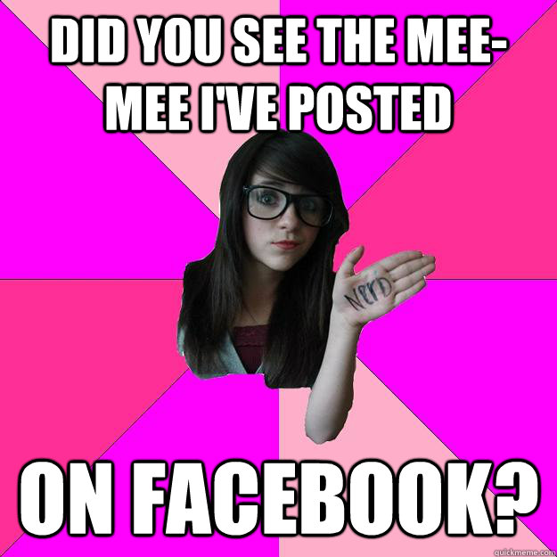did you see the meemee ive posted on facebook - Idiot Nerd Girl