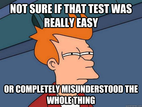 not sure if that test was really easy or completely misunder - Futurama Fry