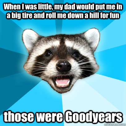 when i was little my dad would put me in a big tire and rol - Lame Pun Coon