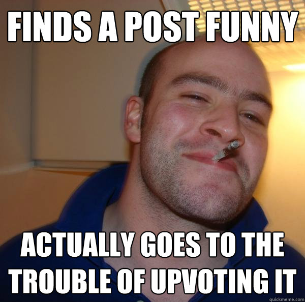 finds a post funny actually goes to the trouble of upvoting  - Good Guy Greg