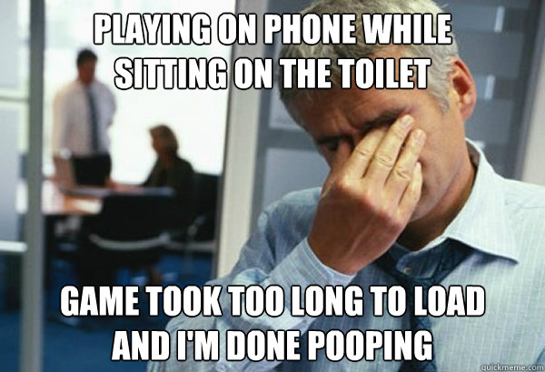 playing on phone while sitting on the toilet game took too  - Male First World Problems